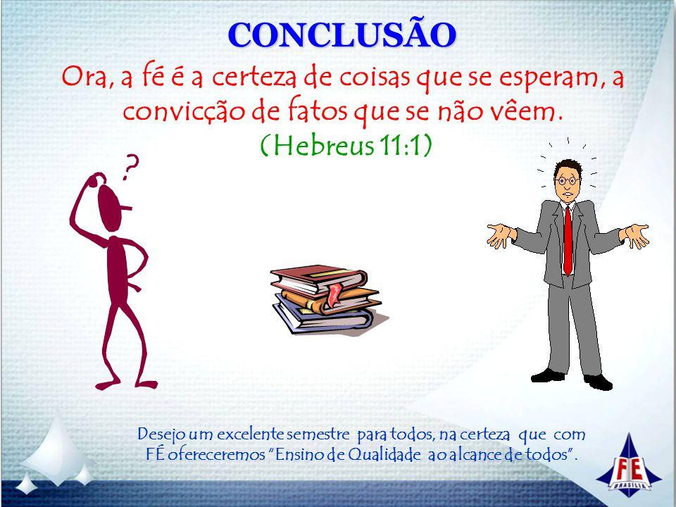 CONCLUSÃO Ora, a fé é a certeza de coisas que se esperam, a convicção de fatos que se não vêem. (Hebreus 11:1)