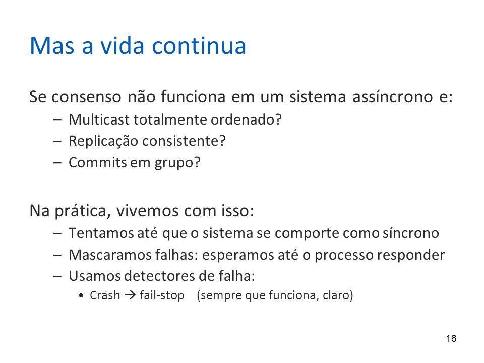 Mas a vida continua Se consenso não funciona em um sistema assíncrono e: Multicast totalmente ordenado