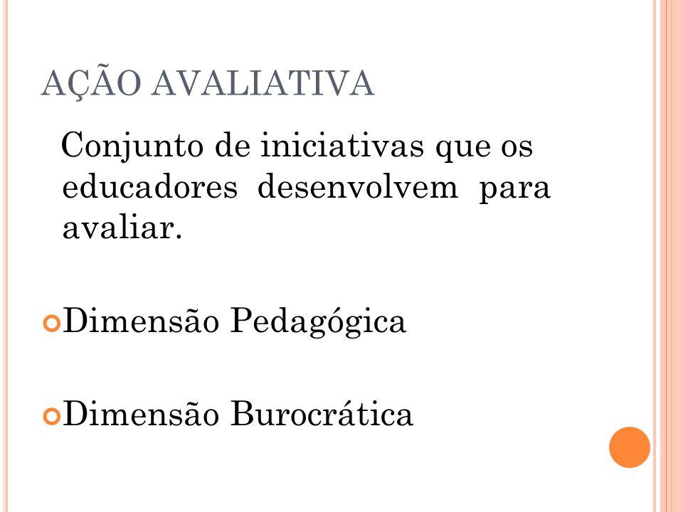AÇÃO AVALIATIVA Dimensão Pedagógica Dimensão Burocrática