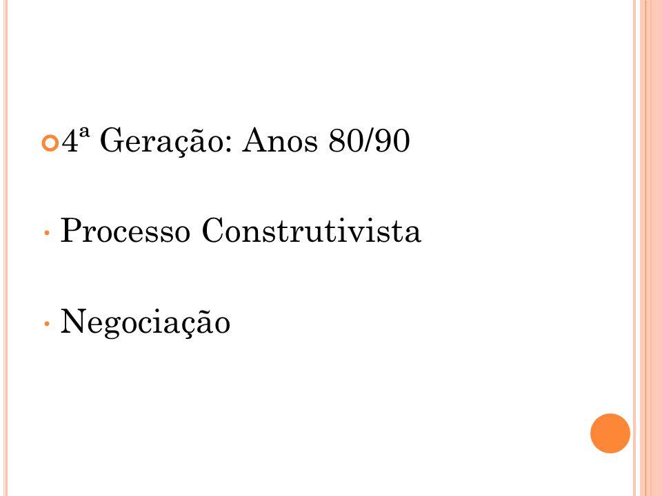 4ª Geração: Anos 80/90 Processo Construtivista Negociação
