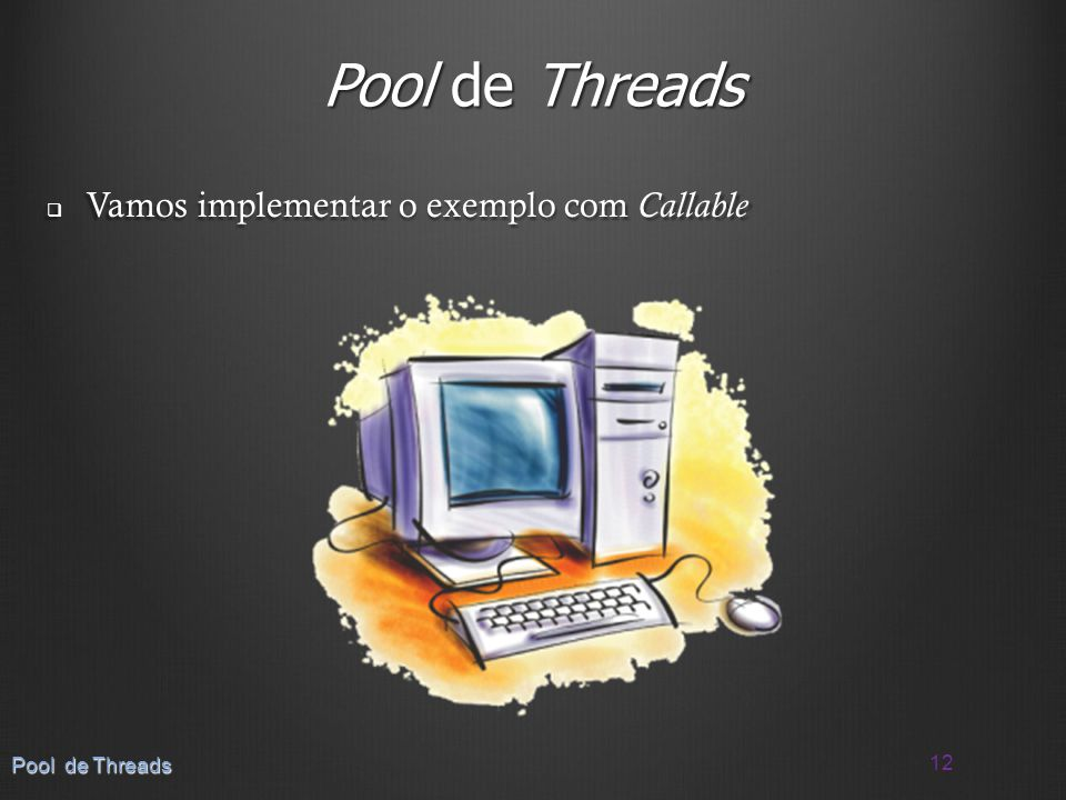 Pool de Threads Vamos implementar o exemplo com Callable