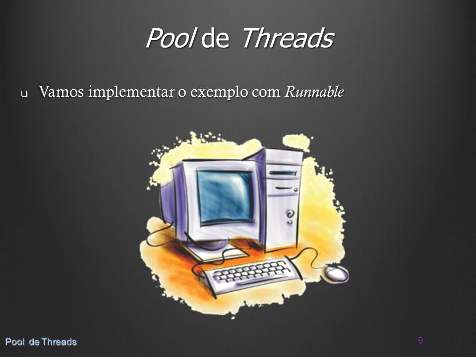 Pool de Threads Vamos implementar o exemplo com Runnable