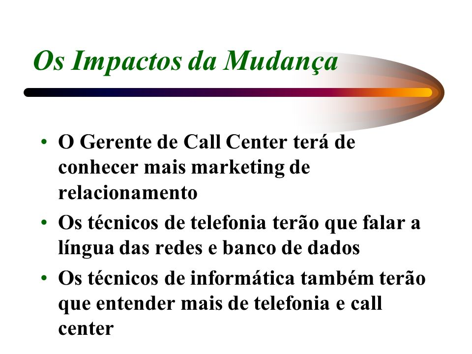 Os Impactos da Mudança O Gerente de Call Center terá de conhecer mais marketing de relacionamento.