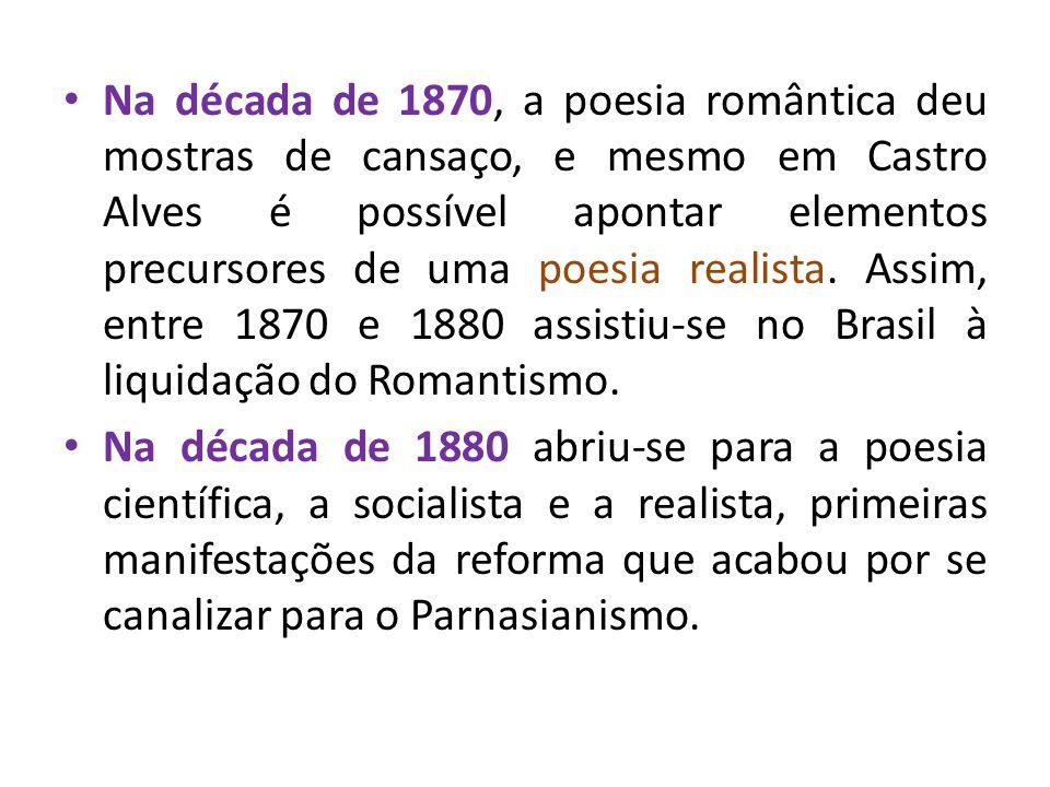 Na década de 1870, a poesia romântica deu mostras de cansaço, e mesmo em Castro Alves é possível apontar elementos precursores de uma poesia realista. Assim, entre 1870 e 1880 assistiu-se no Brasil à liquidação do Romantismo.
