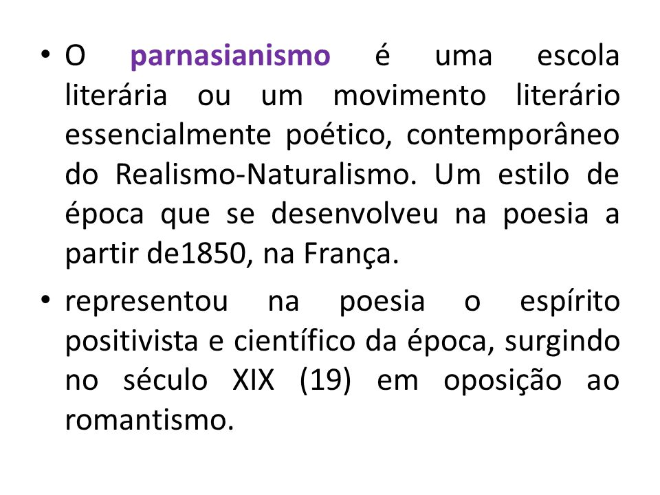 O parnasianismo é uma escola literária ou um movimento literário essencialmente poético, contemporâneo do Realismo-Naturalismo. Um estilo de época que se desenvolveu na poesia a partir de1850, na França.
