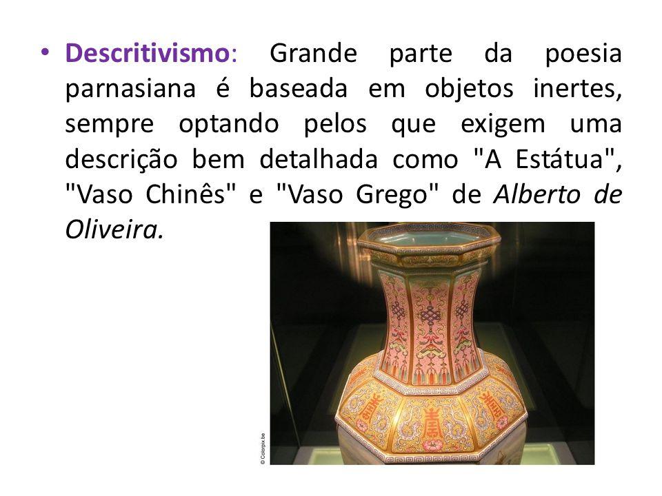Descritivismo: Grande parte da poesia parnasiana é baseada em objetos inertes, sempre optando pelos que exigem uma descrição bem detalhada como A Estátua , Vaso Chinês e Vaso Grego de Alberto de Oliveira.