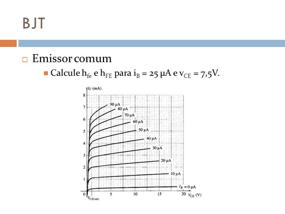 BJT Emissor comum Calcule hfe e hFE para iB = 25 μA e vCE = 7,5V.