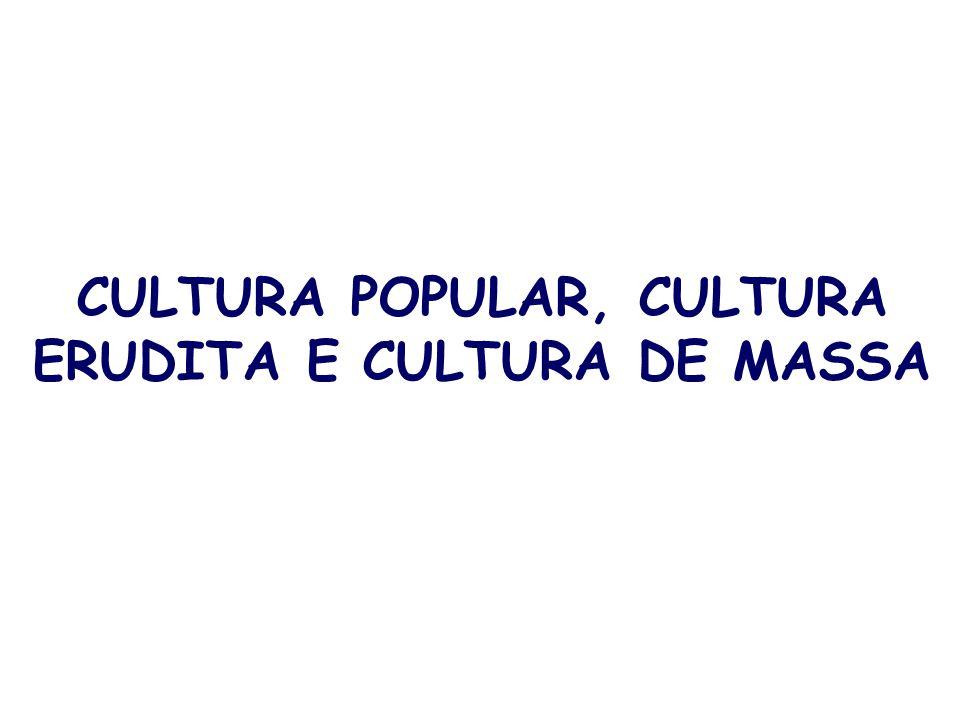 CULTURA POPULAR, CULTURA ERUDITA E CULTURA DE MASSA