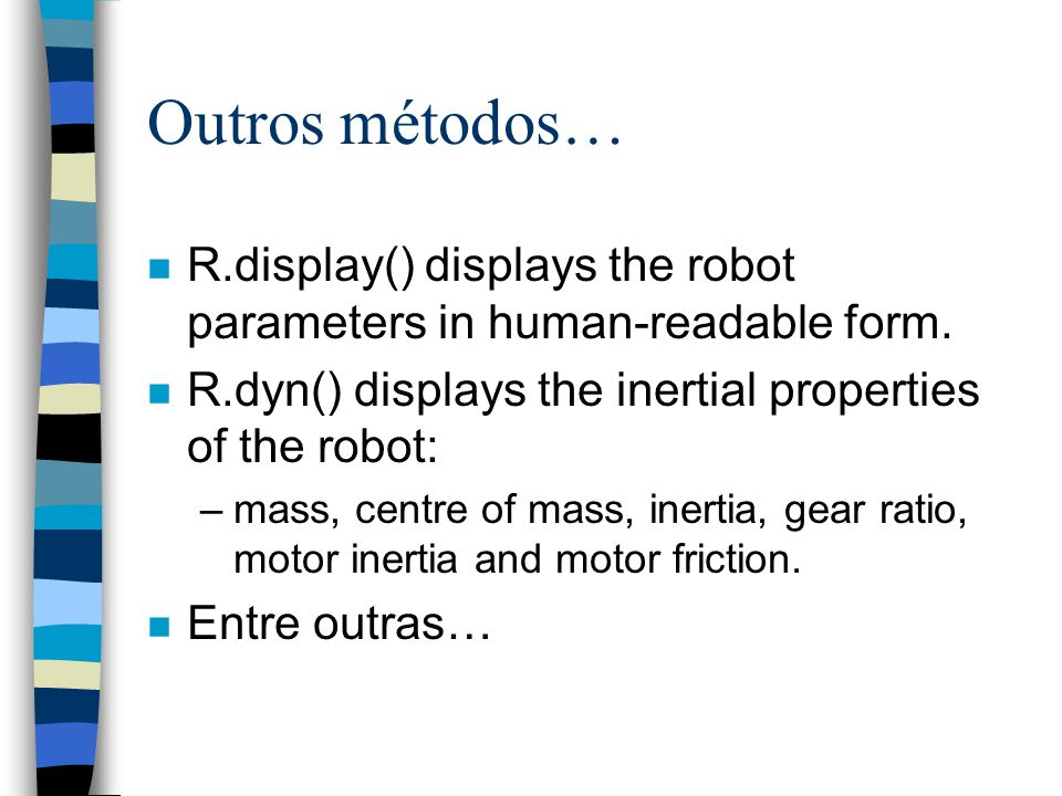 Outros métodos… R.display() displays the robot parameters in human-readable form. R.dyn() displays the inertial properties of the robot: