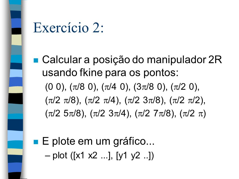 Exercício 2: Calcular a posição do manipulador 2R usando fkine para os pontos: (0 0), (/8 0), (/4 0), (3/8 0), (/2 0),