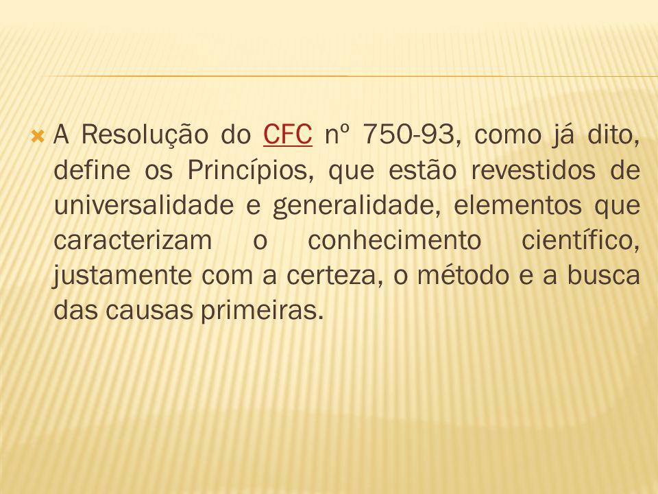 A Resolução do CFC nº 750-93, como já dito, define os Princípios, que estão revestidos de universalidade e generalidade, elementos que caracterizam o conhecimento científico, justamente com a certeza, o método e a busca das causas primeiras.