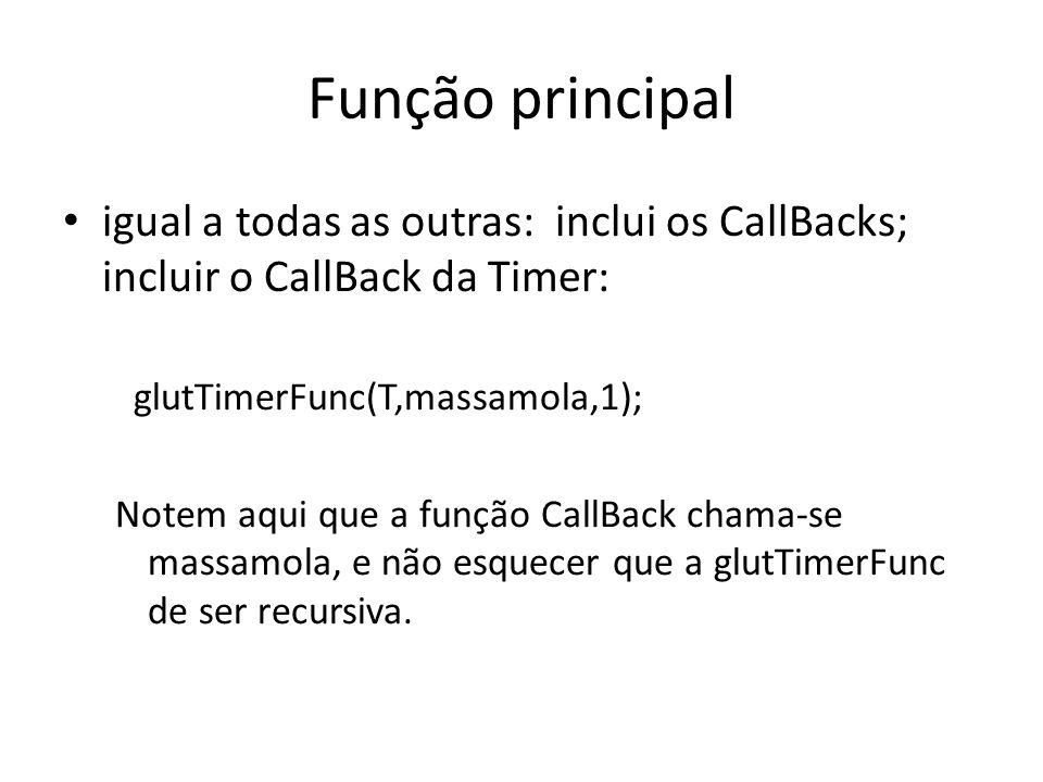 Função principal igual a todas as outras: inclui os CallBacks; incluir o CallBack da Timer: glutTimerFunc(T,massamola,1);
