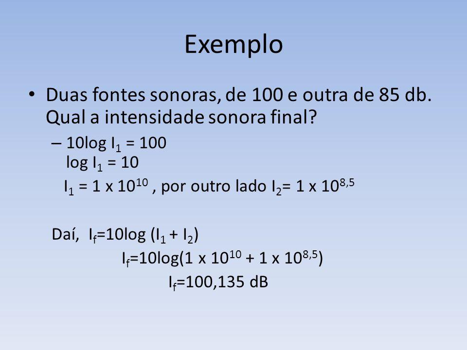 Exemplo Duas fontes sonoras, de 100 e outra de 85 db. Qual a intensidade sonora final 10log I1 = 100 log I1 = 10.