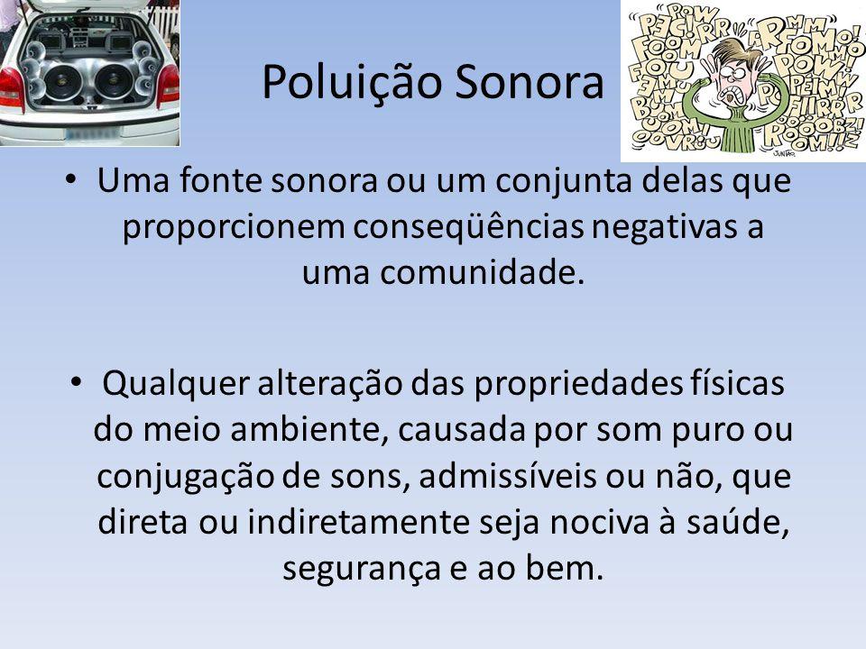Poluição Sonora Uma fonte sonora ou um conjunta delas que proporcionem conseqüências negativas a uma comunidade.