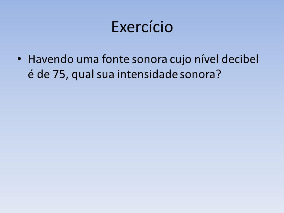 Exercício Havendo uma fonte sonora cujo nível decibel é de 75, qual sua intensidade sonora
