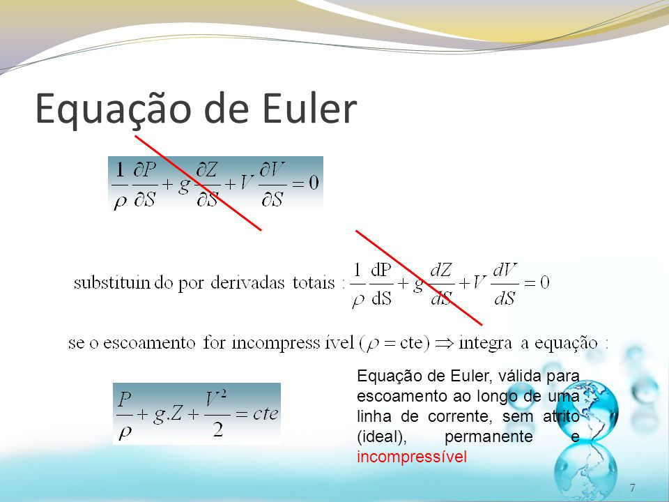 Equação de Euler Equação de Euler, válida para escoamento ao longo de uma linha de corrente, sem atrito (ideal), permanente e incompressível.