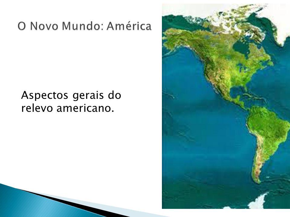 O Novo Mundo: América Aspectos gerais do relevo americano.