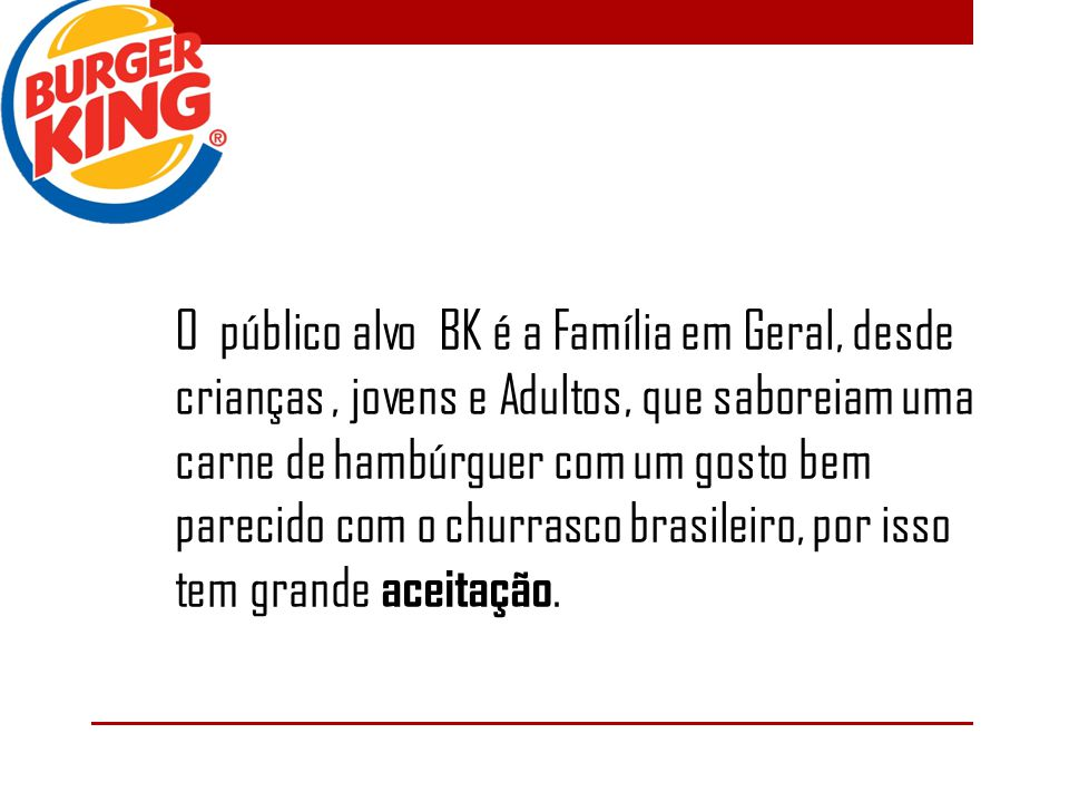 O público alvo BK é a Família em Geral, desde crianças , jovens e Adultos, que saboreiam uma carne de hambúrguer com um gosto bem parecido com o churrasco brasileiro, por isso tem grande aceitação.