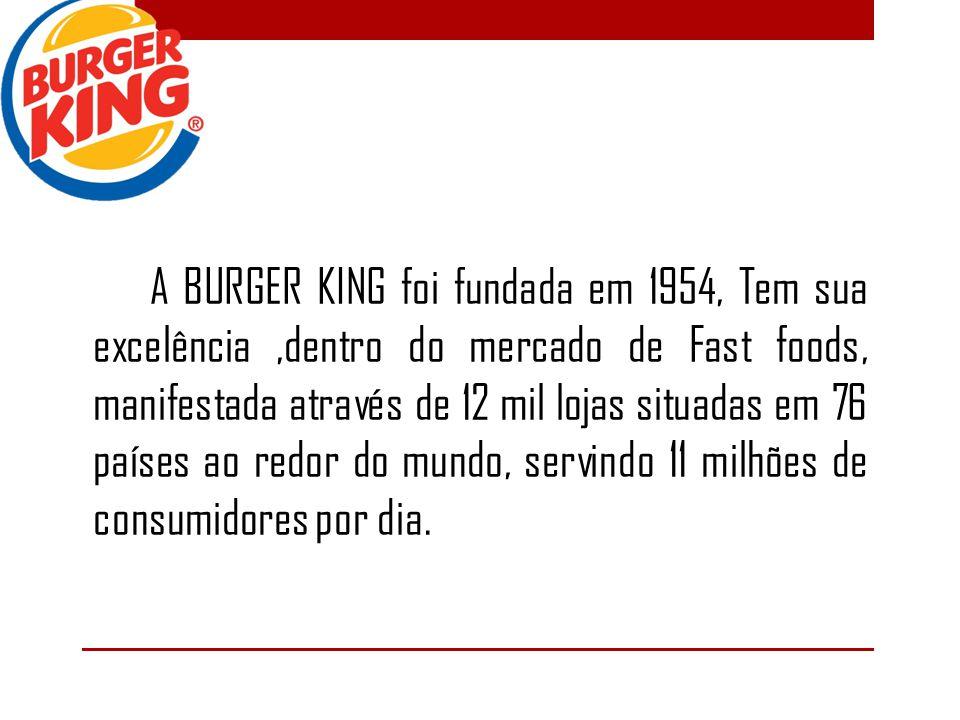 A BURGER KING foi fundada em 1954, Tem sua excelência ,dentro do mercado de Fast foods, manifestada através de 12 mil lojas situadas em 76 países ao redor do mundo, servindo 11 milhões de consumidores por dia.