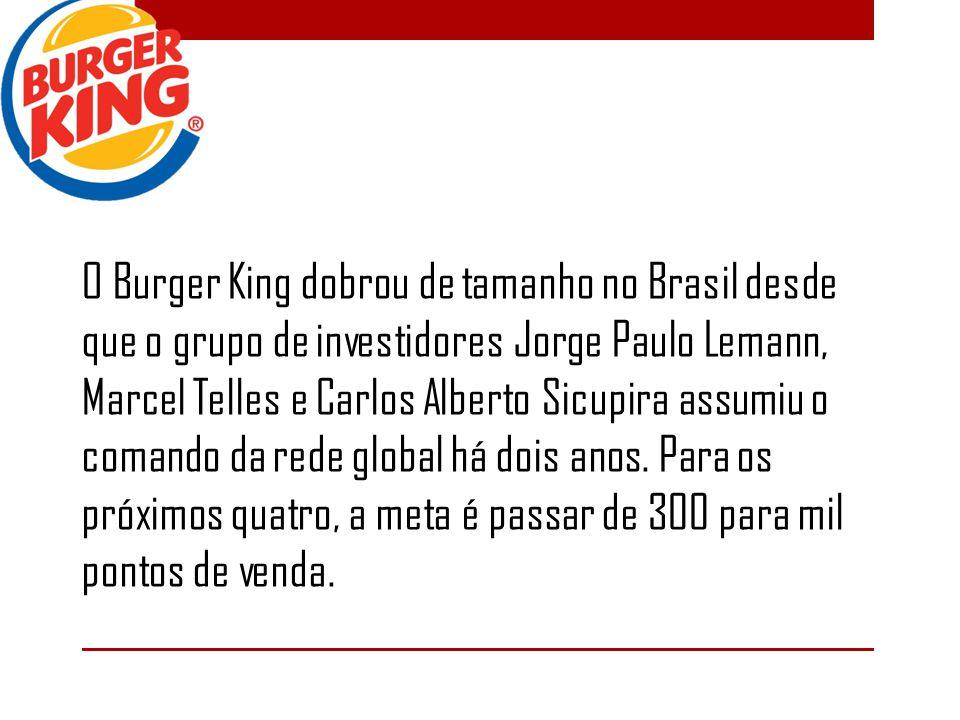 O Burger King dobrou de tamanho no Brasil desde que o grupo de investidores Jorge Paulo Lemann, Marcel Telles e Carlos Alberto Sicupira assumiu o comando da rede global há dois anos.