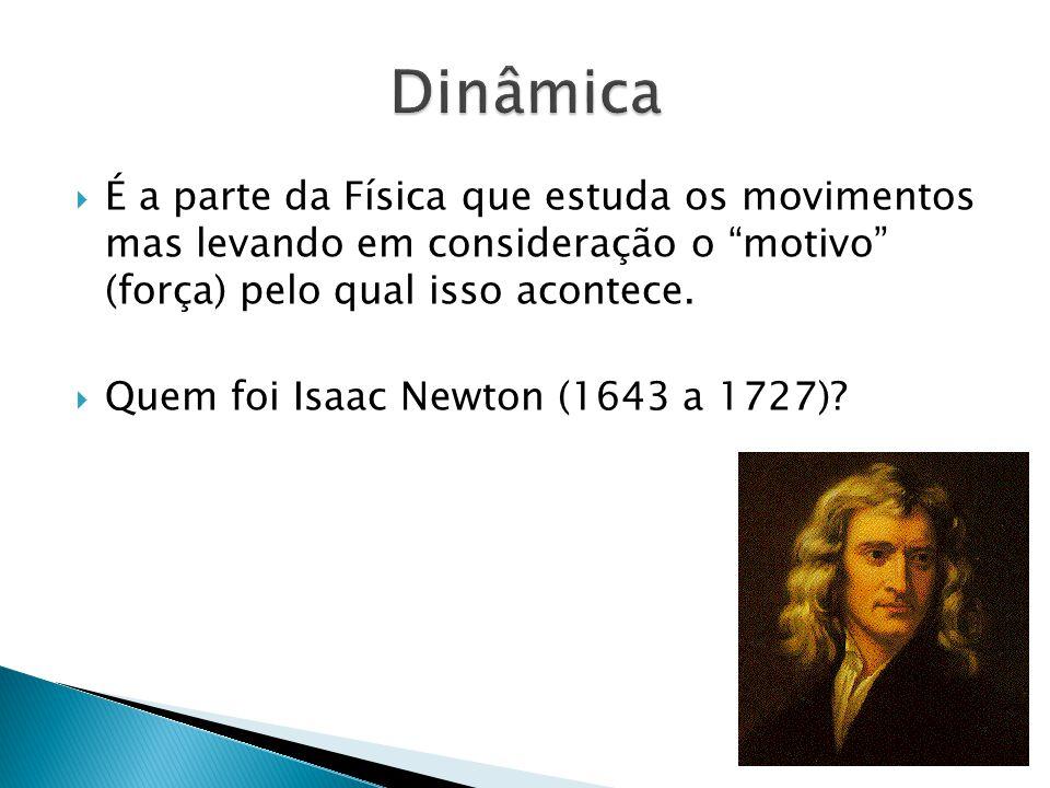 Dinâmica É a parte da Física que estuda os movimentos mas levando em consideração o motivo (força) pelo qual isso acontece.
