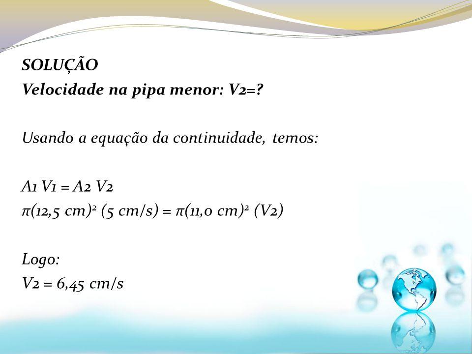 SOLUÇÃO Velocidade na pipa menor: V2= Usando a equação da continuidade, temos: A1 V1 = A2 V2. π(12,5 cm)2 (5 cm/s) = π(11,0 cm)2 (V2)