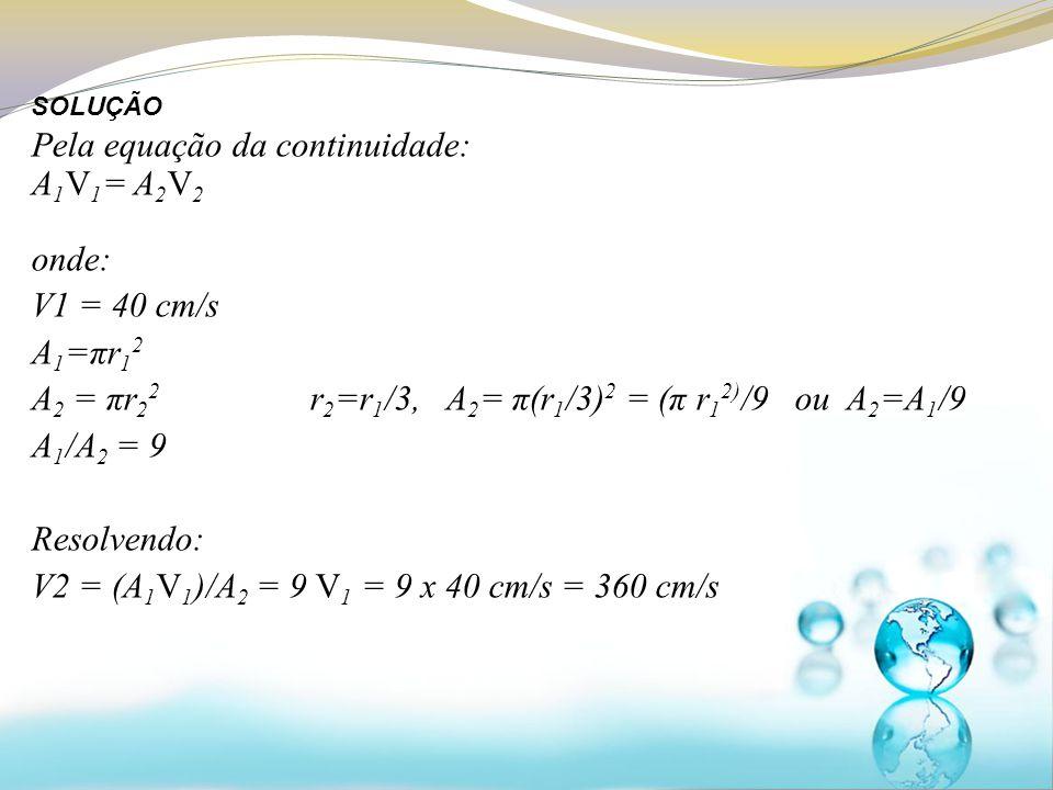Pela equação da continuidade: A1V1= A2V2 onde: V1 = 40 cm/s A1=πr12