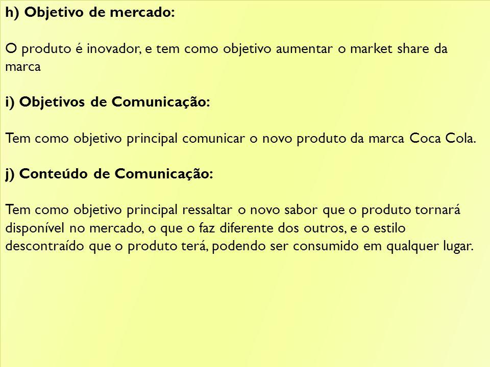 h) Objetivo de mercado: O produto é inovador, e tem como objetivo aumentar o market share da marca i) Objetivos de Comunicação: Tem como objetivo principal comunicar o novo produto da marca Coca Cola.