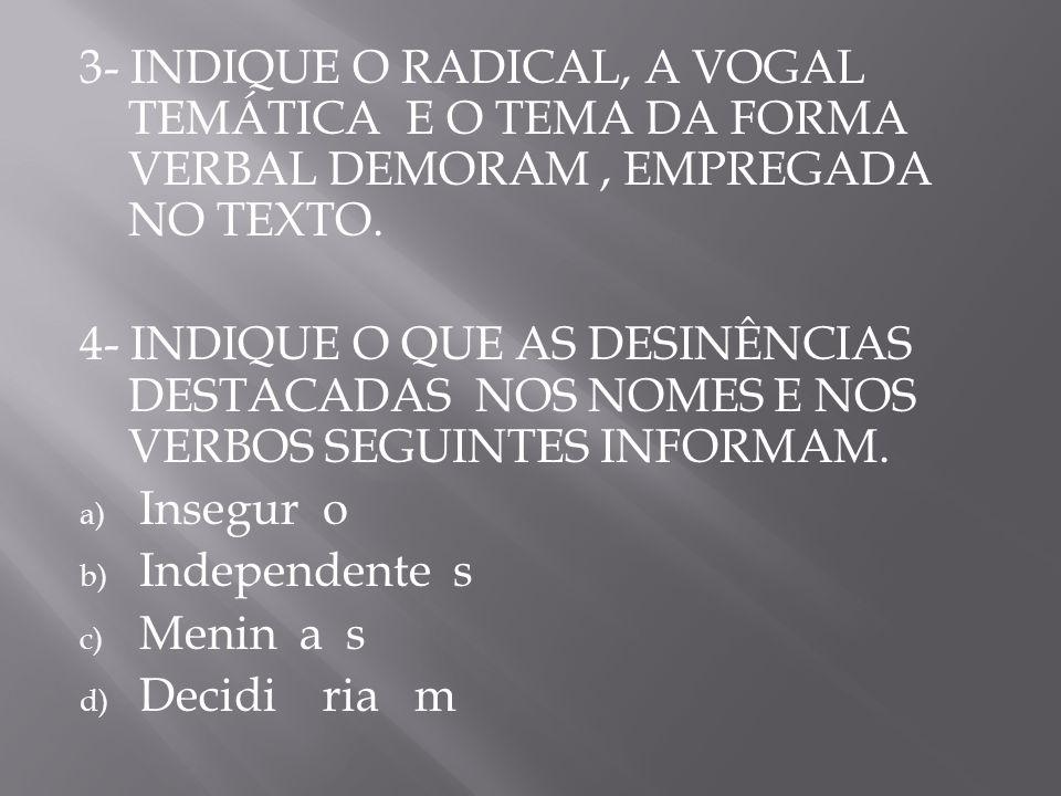 3- INDIQUE O RADICAL, A VOGAL TEMÁTICA E O TEMA DA FORMA VERBAL DEMORAM , EMPREGADA NO TEXTO.