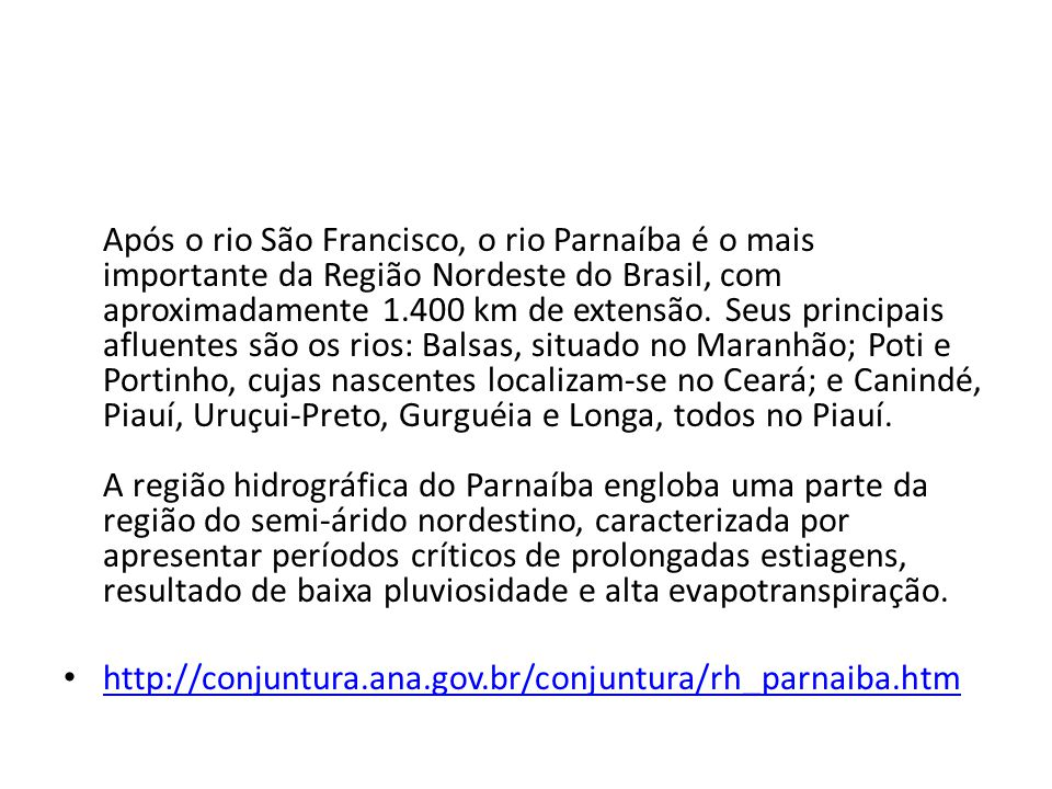 Após o rio São Francisco, o rio Parnaíba é o mais importante da Região Nordeste do Brasil, com aproximadamente 1.400 km de extensão. Seus principais afluentes são os rios: Balsas, situado no Maranhão; Poti e Portinho, cujas nascentes localizam-se no Ceará; e Canindé, Piauí, Uruçui-Preto, Gurguéia e Longa, todos no Piauí. A região hidrográfica do Parnaíba engloba uma parte da região do semi-árido nordestino, caracterizada por apresentar períodos críticos de prolongadas estiagens, resultado de baixa pluviosidade e alta evapotranspiração.