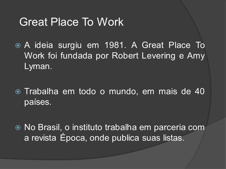 Great Place To Work A ideia surgiu em 1981. A Great Place To Work foi fundada por Robert Levering e Amy Lyman.
