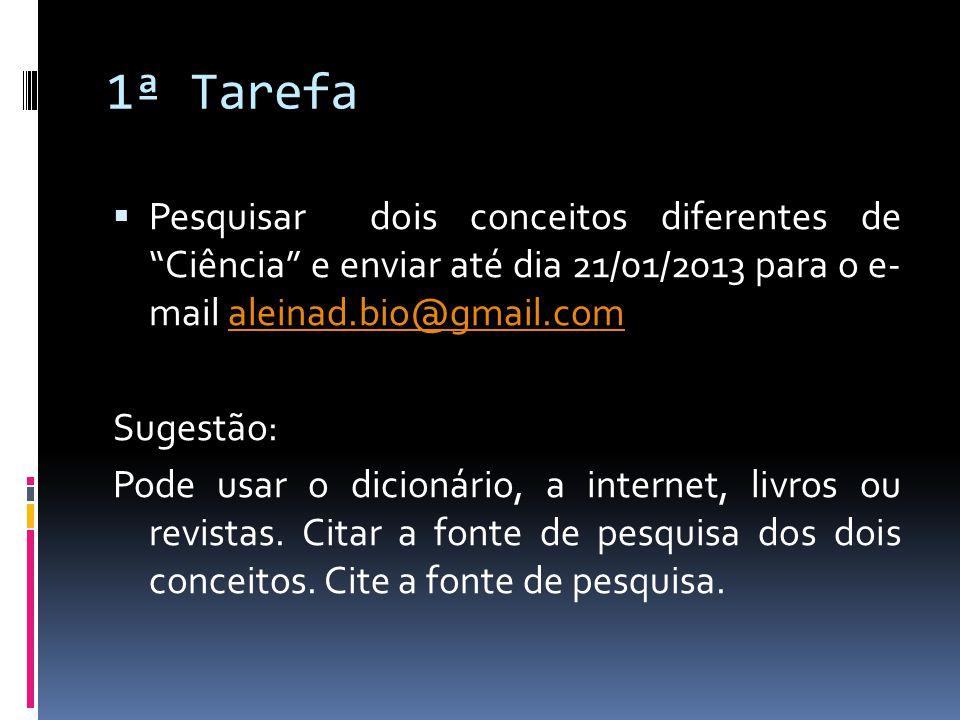 1ª Tarefa Pesquisar dois conceitos diferentes de Ciência e enviar até dia 21/01/2013 para o e- mail aleinad.bio@gmail.com.