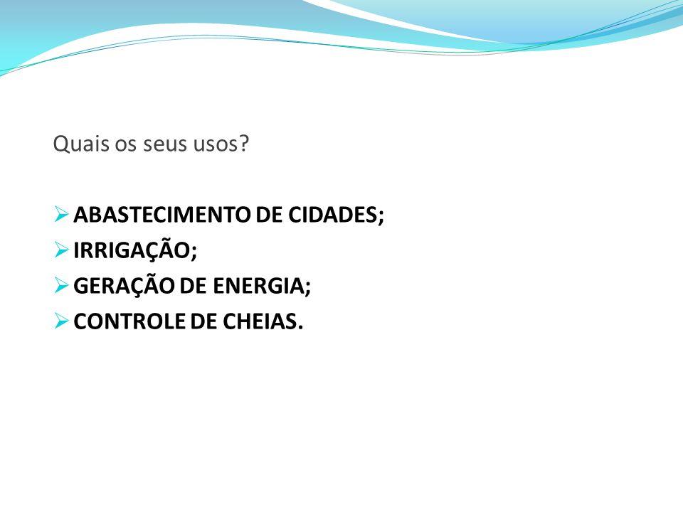 Quais os seus usos ABASTECIMENTO DE CIDADES; IRRIGAÇÃO; GERAÇÃO DE ENERGIA; CONTROLE DE CHEIAS.