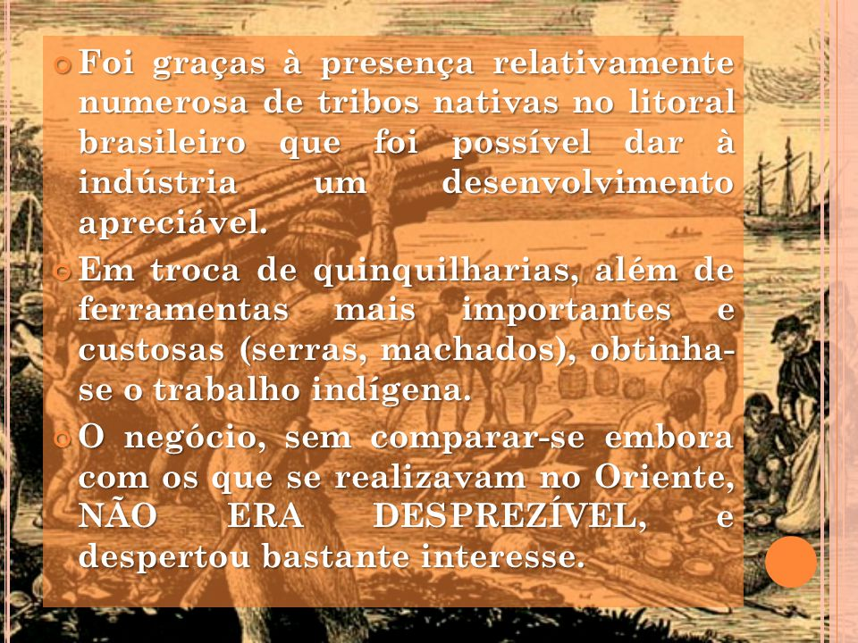 Foi graças à presença relativamente numerosa de tribos nativas no litoral brasileiro que foi possível dar à indústria um desenvolvimento apreciável.