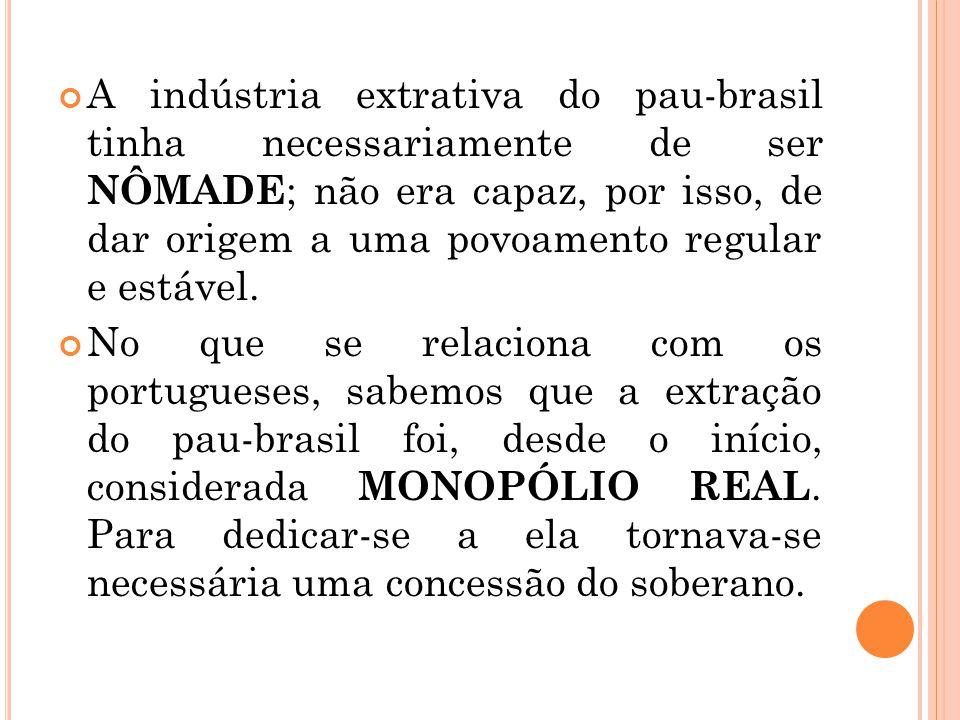 A indústria extrativa do pau-brasil tinha necessariamente de ser nômade; não era capaz, por isso, de dar origem a uma povoamento regular e estável.