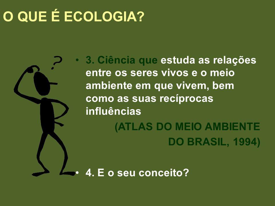 O QUE É ECOLOGIA 3. Ciência que estuda as relações entre os seres vivos e o meio ambiente em que vivem, bem como as suas recíprocas influências.