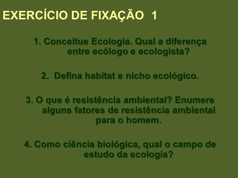 EXERCÍCIO DE FIXAÇÃO 1 1. Conceitue Ecologia. Qual a diferença entre ecólogo e ecologista 2. Defina habitat e nicho ecológico.