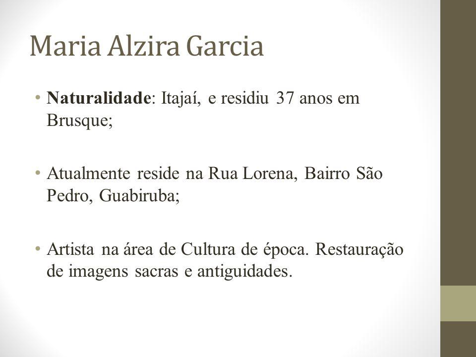 Maria Alzira Garcia Naturalidade: Itajaí, e residiu 37 anos em Brusque; Atualmente reside na Rua Lorena, Bairro São Pedro, Guabiruba;