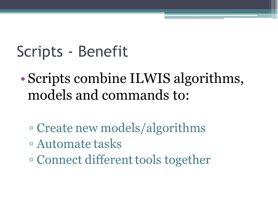 Scripts - Benefit Scripts combine ILWIS algorithms, models and commands to: Create new models/algorithms.