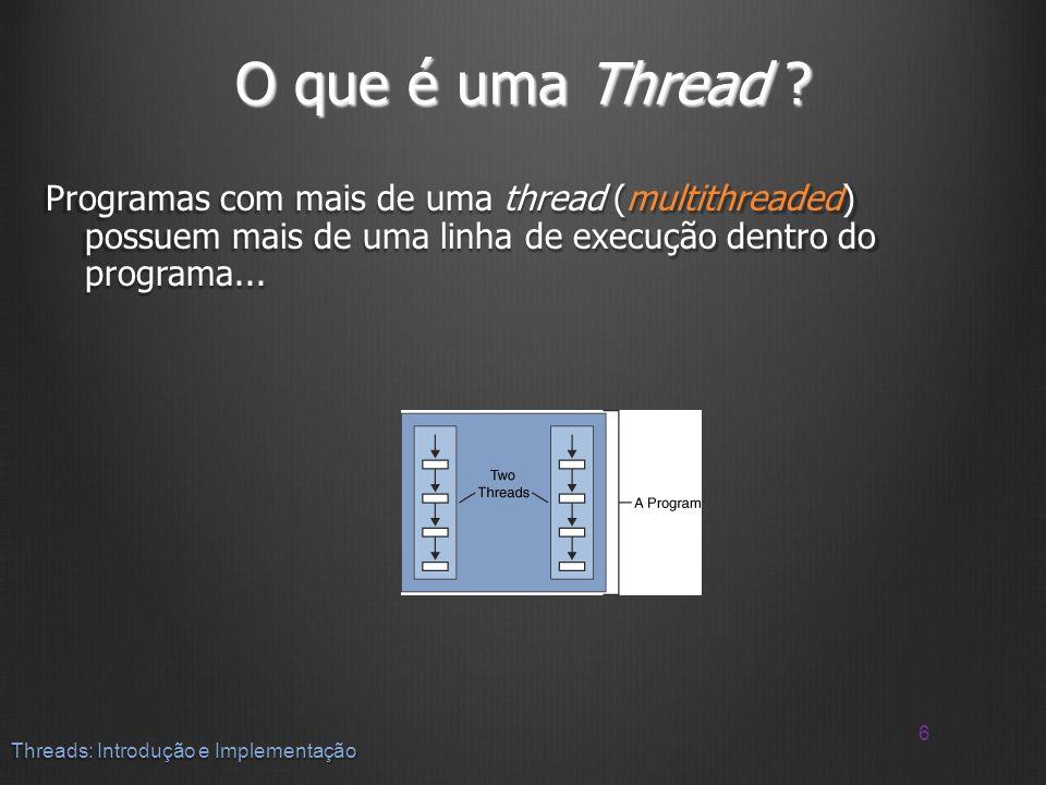O que é uma Thread Programas com mais de uma thread (multithreaded) possuem mais de uma linha de execução dentro do programa...