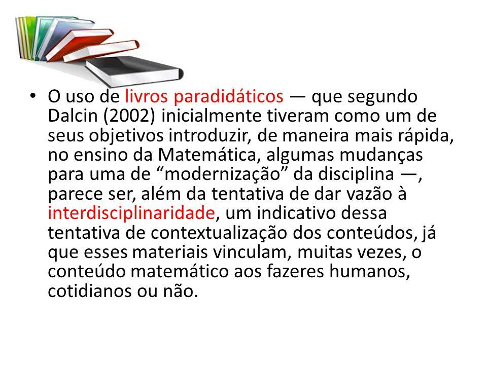 O uso de livros paradidáticos — que segundo Dalcin (2002) inicialmente tiveram como um de seus objetivos introduzir, de maneira mais rápida, no ensino da Matemática, algumas mudanças para uma de modernização da disciplina —, parece ser, além da tentativa de dar vazão à interdisciplinaridade, um indicativo dessa tentativa de contextualização dos conteúdos, já que esses materiais vinculam, muitas vezes, o conteúdo matemático aos fazeres humanos, cotidianos ou não.