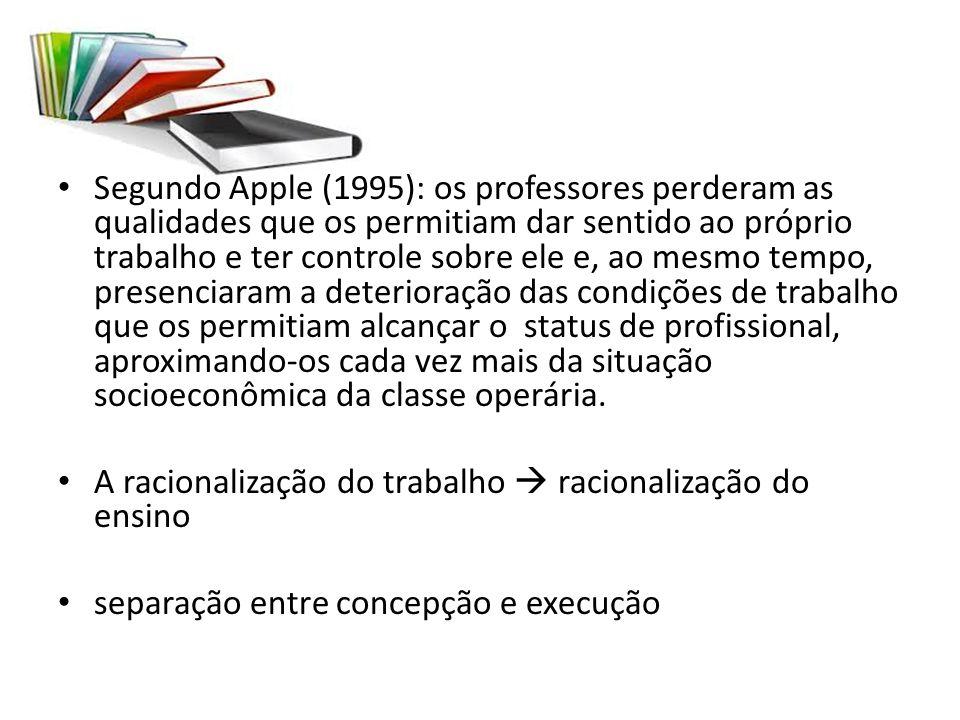 Segundo Apple (1995): os professores perderam as qualidades que os permitiam dar sentido ao próprio trabalho e ter controle sobre ele e, ao mesmo tempo, presenciaram a deterioração das condições de trabalho que os permitiam alcançar o status de profissional, aproximando-os cada vez mais da situação socioeconômica da classe operária.