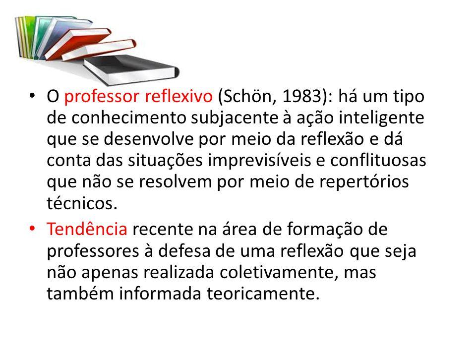 O professor reflexivo (Schön, 1983): há um tipo de conhecimento subjacente à ação inteligente que se desenvolve por meio da reflexão e dá conta das situações imprevisíveis e conflituosas que não se resolvem por meio de repertórios técnicos.