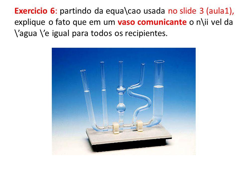 Exercicio 6: partindo da equa\cao usada no slide 3 (aula1), explique o fato que em um vaso comunicante o n\ii vel da \'agua \'e igual para todos os recipientes.