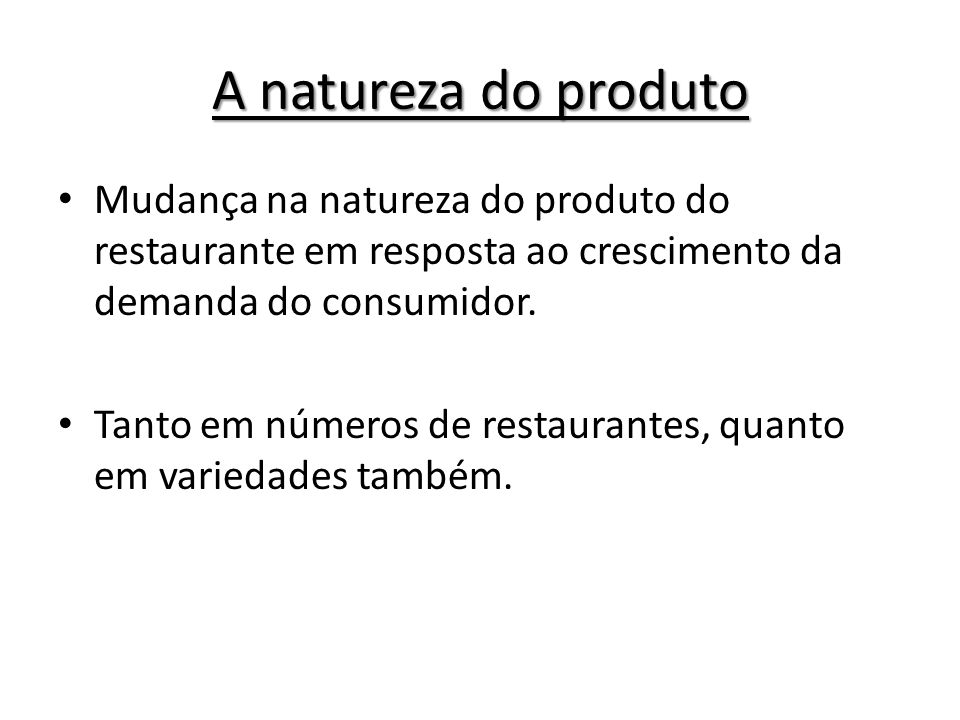 A natureza do produto Mudança na natureza do produto do restaurante em resposta ao crescimento da demanda do consumidor.
