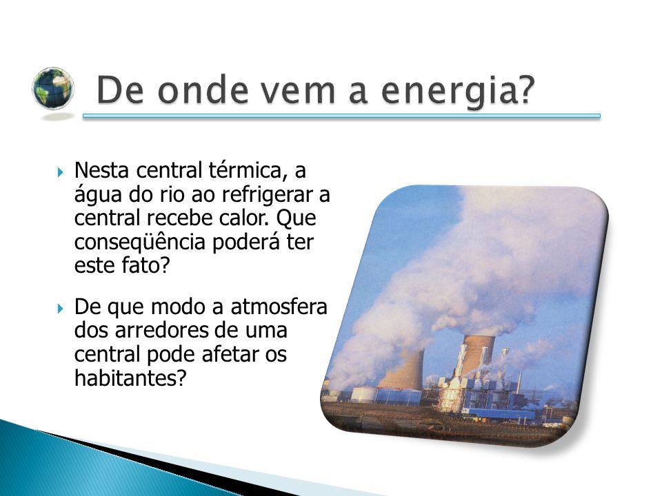 De onde vem a energia Nesta central térmica, a água do rio ao refrigerar a central recebe calor. Que conseqüência poderá ter este fato