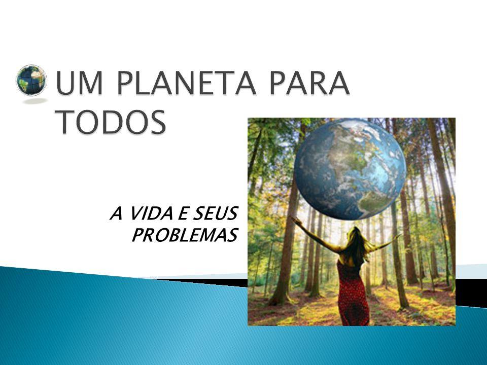 UM PLANETA PARA TODOS A VIDA E SEUS PROBLEMAS