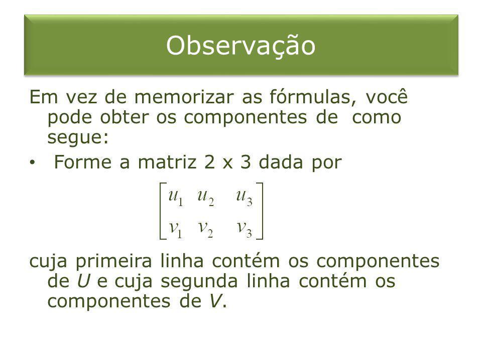 Observação Em vez de memorizar as fórmulas, você pode obter os componentes de como segue: Forme a matriz 2 x 3 dada por.