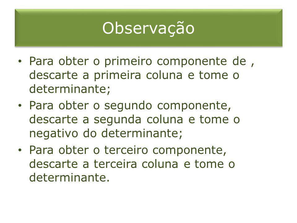 Observação Para obter o primeiro componente de , descarte a primeira coluna e tome o determinante;