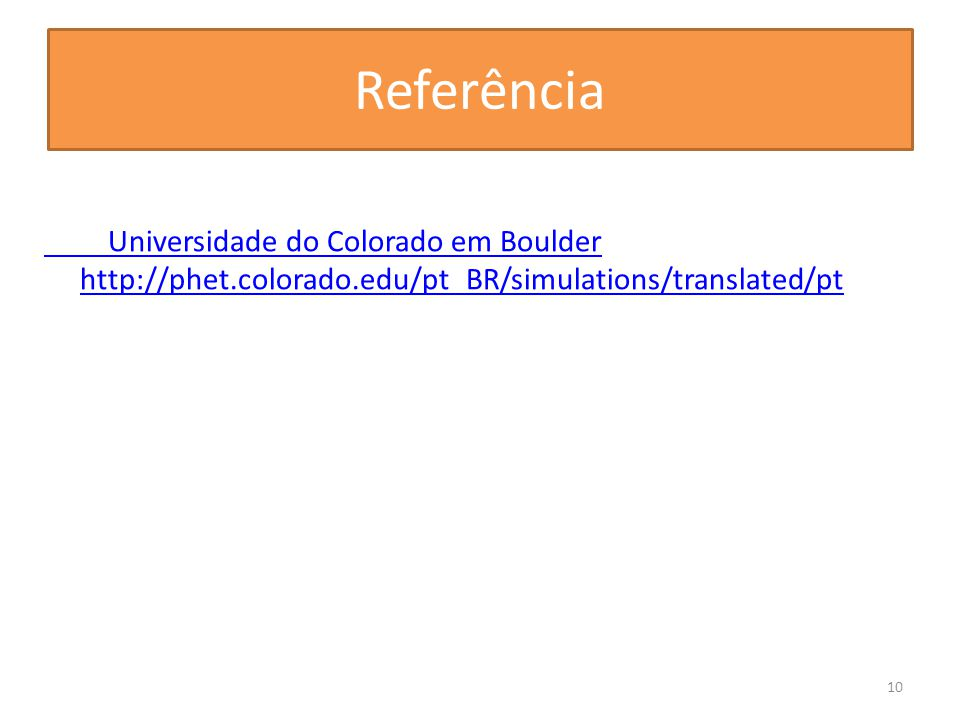 Referência Universidade do Colorado em Boulder http://phet.colorado.edu/pt_BR/simulations/translated/pt.